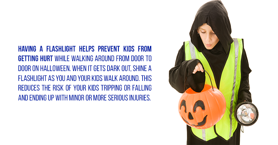 Having a flashlight helps prevent kids from getting hurt while walking around from door to door on Halloween. When it gets dark out, shine a flashlight as you and your kids walk around. This reduces the risk of your kids tripping or falling and ending up with minor or more serious injuries.