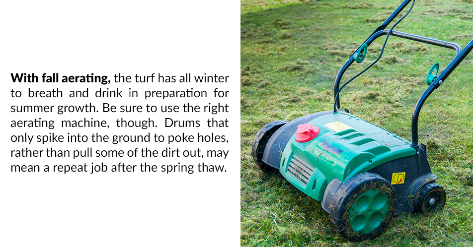 With fall aerating, the turf has all winter to breath and drink in preparation for summer growth. Be sure to use the right aerating machine, though. Drums that only spike into the ground to poke holes, rather than pull some of the dirt out, may mean a repeat job after the spring thaw.