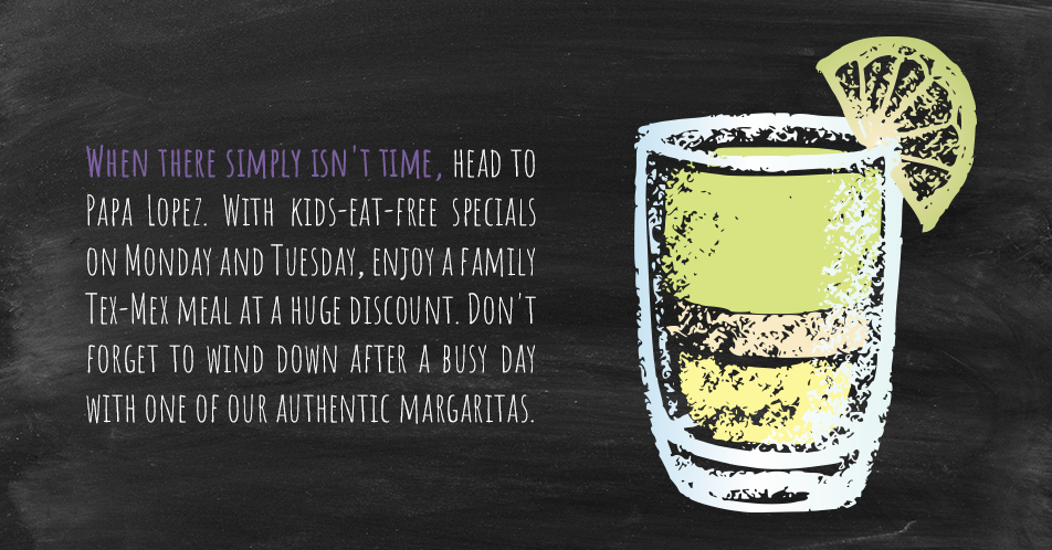 When there simply isn't time, head to Papa Lopez. With kids-eat-free specials on Monday and Tuesday, enjoy a family Tex-Mex meal at a huge discount. Don't forget to wind down after a busy day with one of our authentic margaritas.
