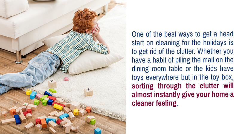 One of the best ways to get a head start on cleaning for the holidays is to get rid of the clutter. Whether you have a habit of piling the mail on the dining room table or the kids have toys everywhere but in the toy box, sorting through the clutter will almost instantly give your home a cleaner feeling.