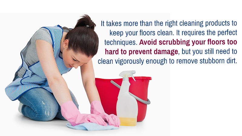 It takes more than the right cleaning products to keep your floors clean. It requires the perfect techniques. Avoid scrubbing your floors too hard to prevent damage, but you still need to clean vigorously enough to remove stubborn dirt.