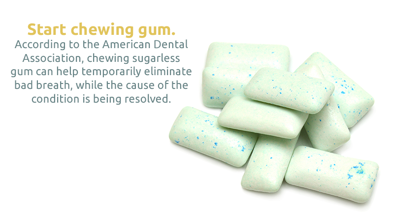 Start chewing gum. According to the American Dental Association, chewing sugarless gum can help temporarily eliminate bad breath, while the cause of the condition is being resolved.