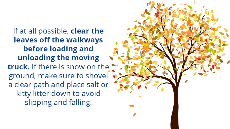 If at all possible, clear the leaves off the walkways before loading and unloading the moving truck. If there is snow on the ground, make sure to shovel a clear path and place salt or kitty litter down to avoid slipping and falling.