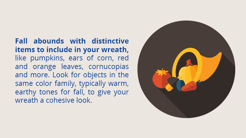 Fall abounds with distinctive items to include in your wreath, like pumpkins, ears of corn, red and orange leaves, cornucopias and more. Look for objects in the same color family, typically warm, earthy tones for fall, to give your wreath a cohesive look.