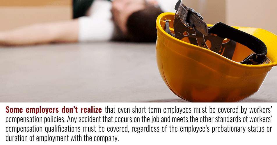 Many employers don't realize that even short-term employees must be covered by workers' compensation policies. Any accident that occurs on the job and meets the other standards of workers' compensation qualifications must be covered, regardless of the employee's status with the company.