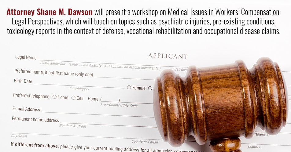 Attorney Shane M. Dawson will present a workshop on Medical Issues in Workers' Compensation: Legal Perspectives, which will touch on topics such as psychiatric injuries, pre-existing conditions, toxicology reports in the context of defense, vocational rehabilitation and occupational disease claims.