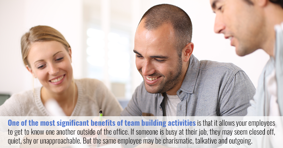 One of the most significant benefits of team building activities is that it allows your employees to get to know one another outside of the office. If someone is busy at their job, they may seem closed off, quiet, shy or unapproachable. But the same employee may be charismatic, talkative and outgoing.