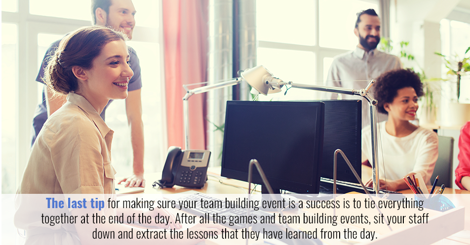 The last tip for making sure your team building event is a success is to tie everything together at the end of the day. After all the games and team building events, sit your staff down and extract the lessons that they have learned from the day.