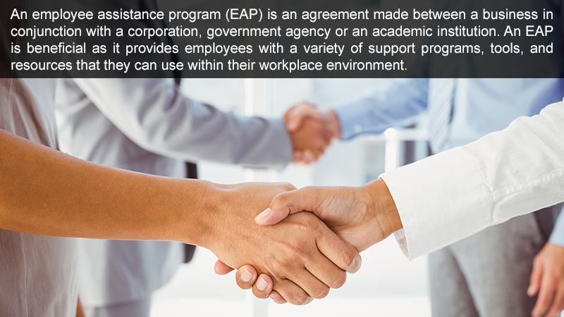 An employee assistance program (EAP) is an agreement made between a business in conjunction with a corporation, government agency or an academic institution. An EAP is beneficial as it provides employees with a variety of support programs, tools, and resources that they can use within their workplace environment.