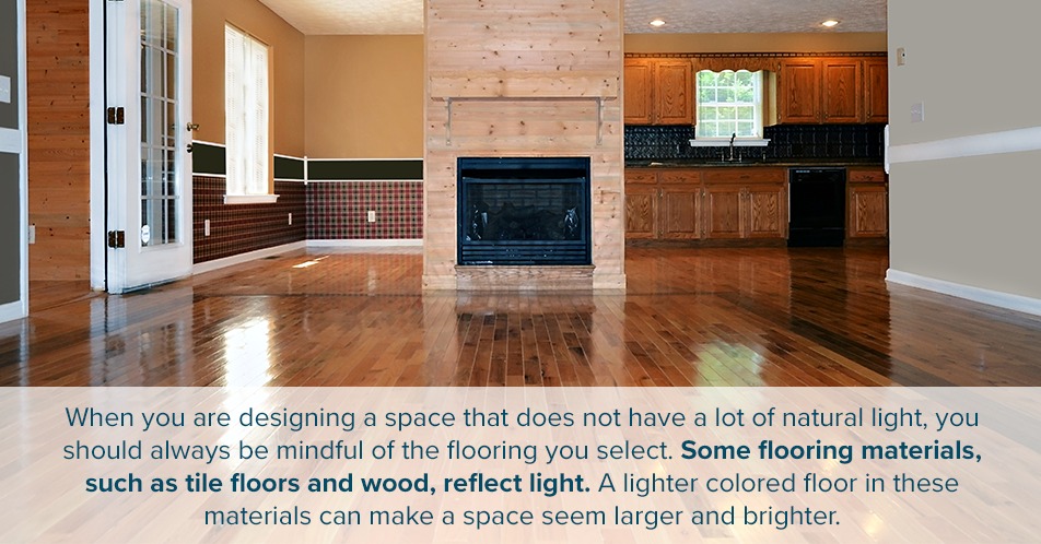 When you are designing a space that does not have a lot of natural light, you should always be mindful of the flooring you select. Some flooring materials, such as tile floors and wood, reflect light. A lighter colored floor in these materials can make a space seem larger and brighter.