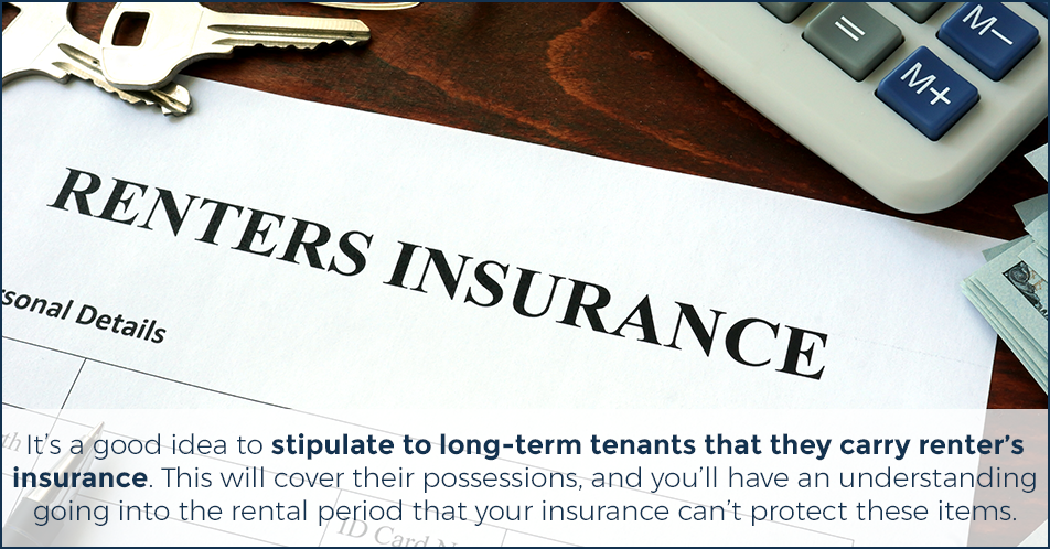 It's a good idea to stipulate to long-term tenants that they carry renter's insurance. This will cover their possessions, and you'll have an understanding going into the rental period that your insurance can't protect these items.