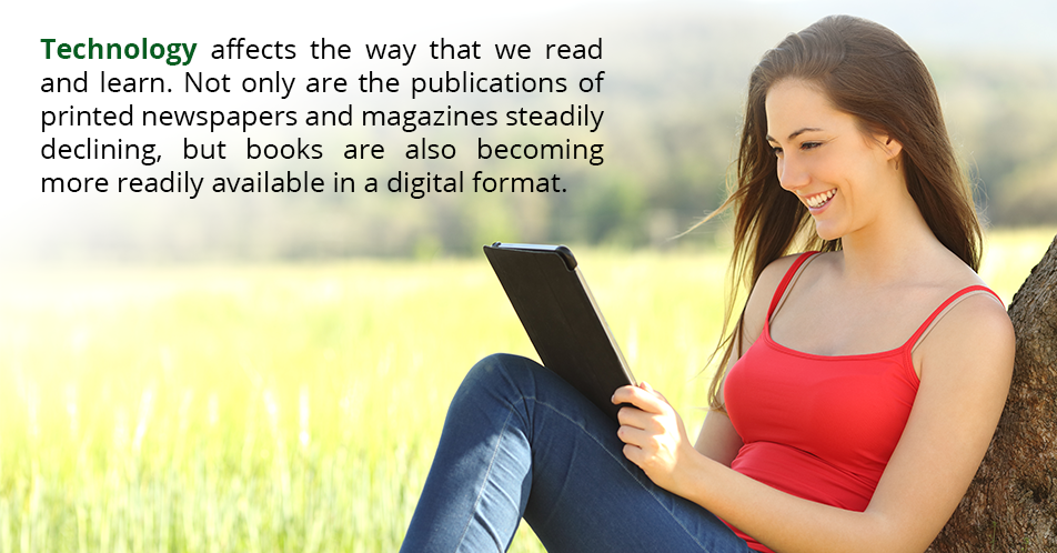 Technology affects the way that we read and learn. Not only are the publications of printed newspapers and magazines steadily declining, but books are also becoming more readily available in a digital format.