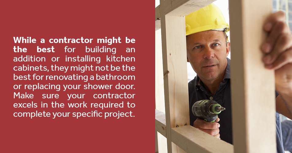 While a contractor might be the best for building an addition or installing kitchen cabinets, they might not be the best for renovating a bathroom or replacing your shower door. Make sure your contractor excels in the work required to complete your specific project.