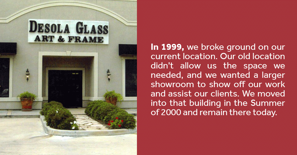 In 1999, we broke ground on our current location. Our old location didn't allow us the space we needed, and we wanted a larger showroom to show off our work and assist our clients. We moved into that building in the Spring of 2000 and remain there today.