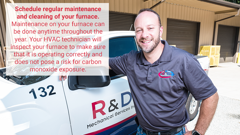 Schedule regular maintenance and cleaning of your furnace. This is best done in the fall before the heating season begins. Your HVAC technician will inspect and clean your furnace to make sure that it is operating correctly and does not pose a risk for carbon monoxide exposure.
