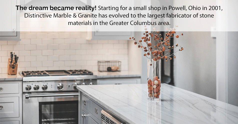 The dream became reality! Starting from a small shop in Powell, Ohio in 2001, Distinctive Marble & Granite has evolved to the largest fabricator of stone materials in the Greater Columbus area.