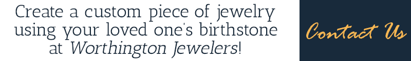 Create a custom piece of jewelry using your loved one's birthstone at Worhtington Jewelers! Contact us!
