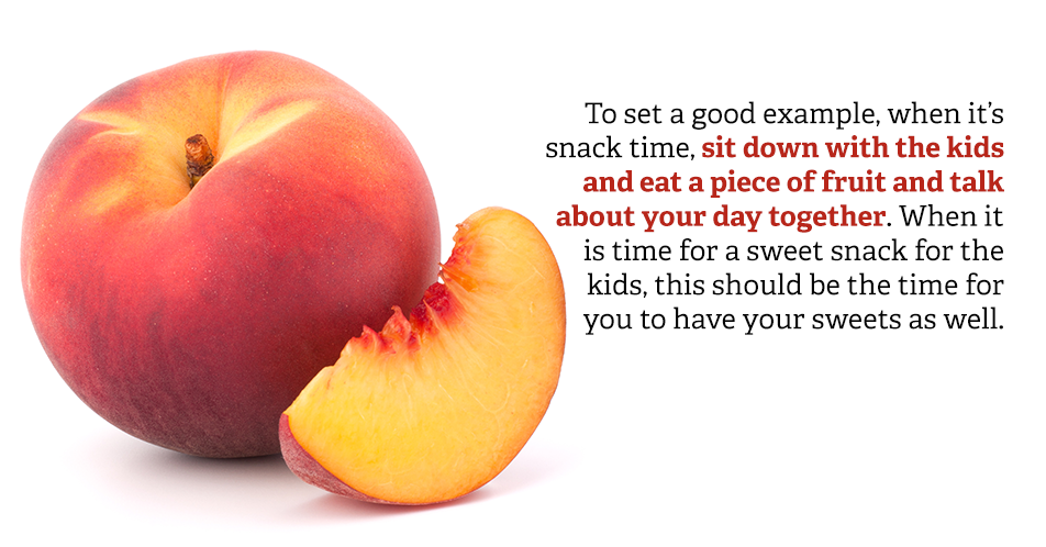 To set a good example, when it's snack time, sit down with the kids and eat a piece of fruit and talk about your day together. When it is time for a sweet snack for the kids, this should be the time for you to have your sweets as well.