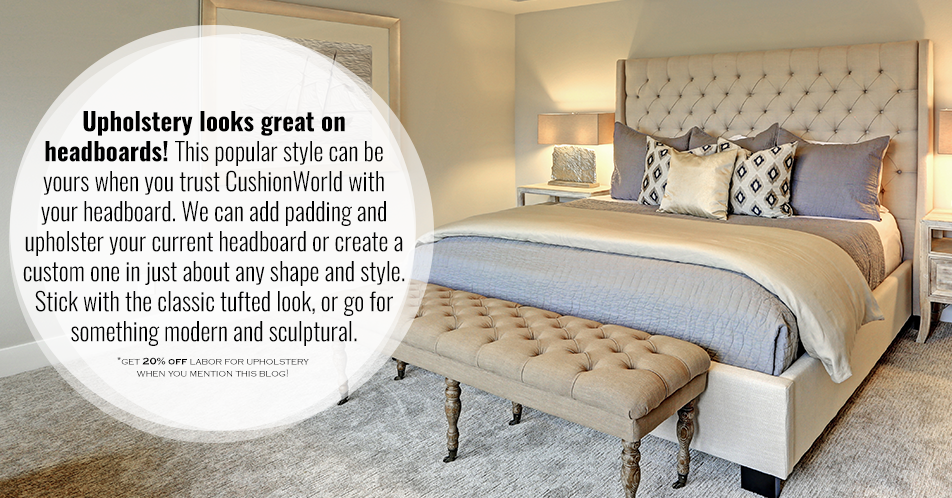 Upholstery looks great on headboards! This popular style can be yours when you trust CushionWorld with your headboard. We can add padding and upholster your current headboard or create a custom one in just about any shape and style. Stick with the classic tufted look, or go for something modern and sculptural.