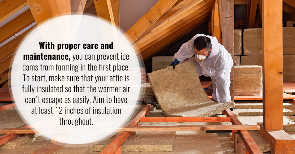 With proper care and maintenance, you can prevent ice dams from forming in the first place. To start, make sure that your attic is fully insulated so that the warmer air can't escape as easily. Aim to have at least 12 inches of insulation throughout.
