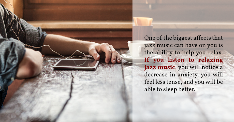 One of the biggest affects that jazz music can have on you is the ability to help you relax. If you listen to relaxing jazz music, you will notice a decrease in anxiety, you will feel less tense, and you will be able to sleep better.