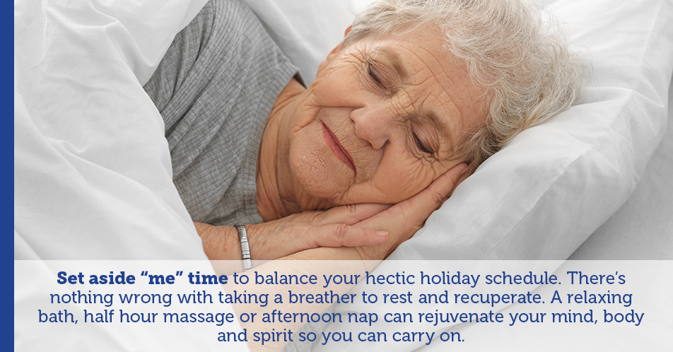 "Set aside ""me"" time to balance your hectic holiday schedule. There's nothing wrong with taking a breather to rest and recuperate. A relaxing bath, half hour massage or afternoon nap can rejuvenate your mind, body and spirit so you can carry on."