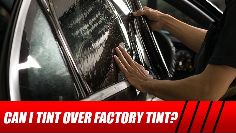 Can I Tint Over Factory Tint?