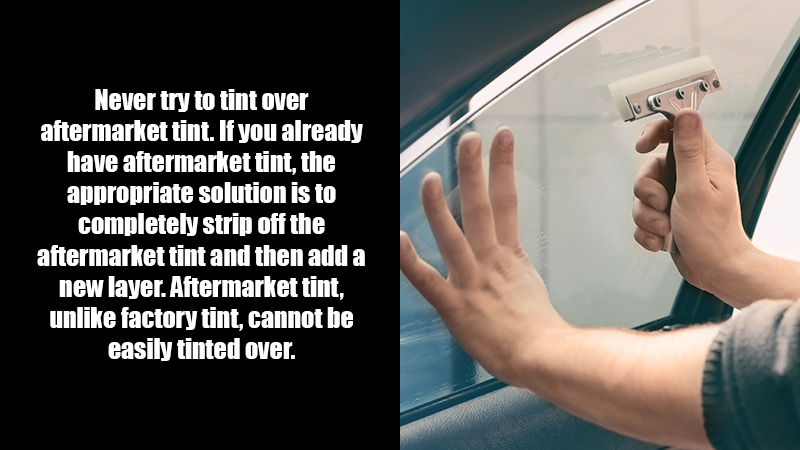 Never try to tint over aftermarket tint. If you already have aftermarket tint, the appropriate solution is to completely strip off the aftermarket tint and then add a new layer. Aftermarket tint, unlike factory tint, cannot be easily tinted over.