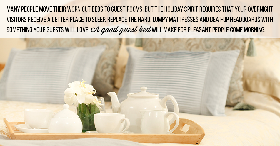 Many people move their worn out beds to guest rooms, but the holiday spirit requires that your overnight visitors receive a better place to sleep. Replace the hard, lumpy mattresses and beat-up headboards with something your guests will love. A good guest bed will make for pleasant people come morning.