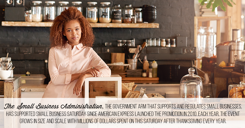 The Small Business Administration, the government arm that supports and regulates small businesses, has supported Small Business Saturday since American Express launched the promotion in 2010. Each year, the event grows in size and scale with millions of dollars spent on this Saturday after Thanksgiving every year.