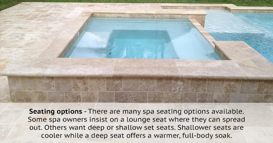 Seating options - There are many spa seating options available. Some spa owners insist on a lounge seat where they can spread out. Others want deep or shallow set seats. Shallower seats are cooler while a deep seat offers a warmer, full-body soak.