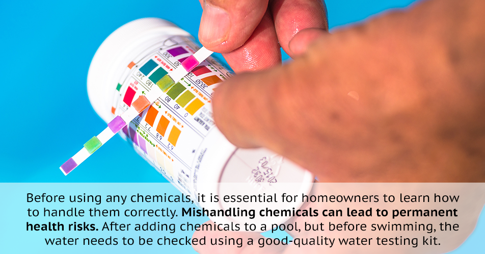 Before using any chemicals, it is essential for homeowners to learn how to handle them correctly. Mishandling chemicals can lead to permanent health risks. After adding chemicals to a pool, but before swimming, the water needs to be checked using a good-quality water testing kit.