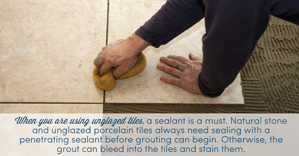 When you are using unglazed tiles, a sealant is a must. Natural stone and unglazed porcelain tiles always need sealing with a penetrating sealant before grouting can begin. Otherwise, the grout can bleed into the tiles and stain them.