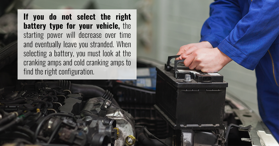 If you do not select the right battery type for your vehicle, the starting power will decrease over time and eventually leave you stranded. When selecting a battery, you must look at the cranking amps and cold cranking amps to find the right configuration.