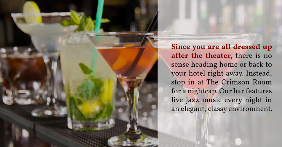 Since you are all dressed up after the theater, there is no sense heading home or back to your hotel right away. Instead, stop in at The Crimson Room for a nightcap. Our bar features live jazz music every night in an elegant, classy environment.
