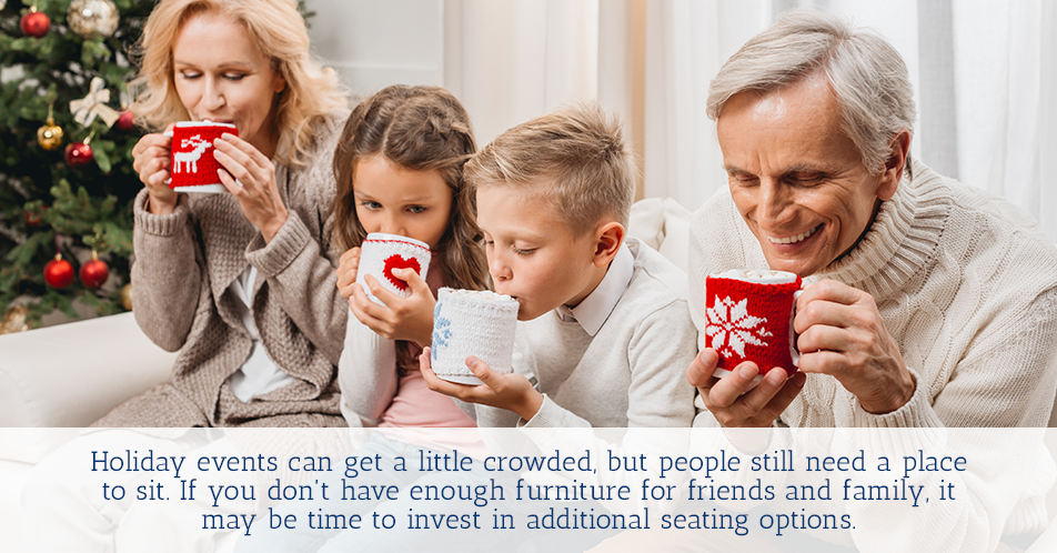 Holiday events can get a little crowded, but people still need a place to sit. If you don't have enough furniture for friends and family, it may be time to invest in additional seating options.