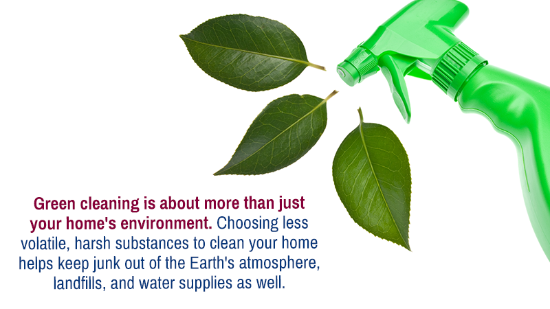 Green cleaning is about more than just your home's environment. Choosing less volatile, harsh substances to clean your home helps keep junk out of the Earth's atmosphere, landfills, and water supplies as well.