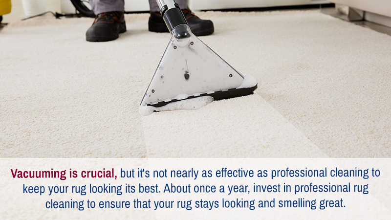Vacuuming is crucial, but it's not nearly as effective as professional cleaning to keep your rug looking its best. About once a year, invest in professional rug cleaning to ensure that your rug stays looking and smelling great.