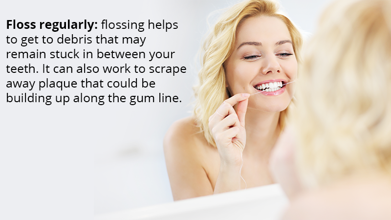 Floss regularly: flossing helps to get to debris that may remain stuck in between your teeth. It can also work to scrape away plaque that could be building up along the gum line