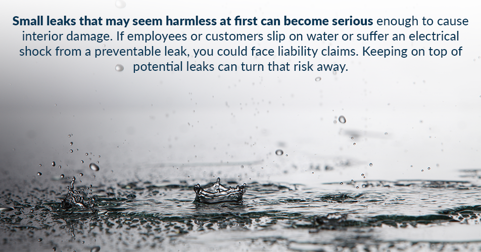 Small leaks that may seem harmless at first can become serious enough to cause interior damage. If employees or customers slip on water or suffer an electrical shock from a preventable leak, you could face liability claims. Keeping on top of potential leaks can turn that risk away.