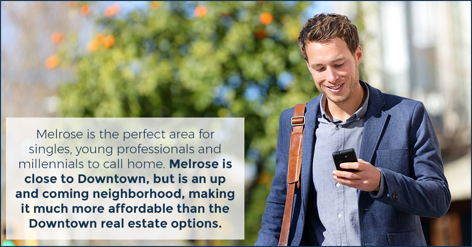 Melrose is the perfect area for singles, young professionals and millennials to call home. Melrose is close to Downtown, but is an up and coming neighborhood, making it much more affordable than the Downtown real estate options.