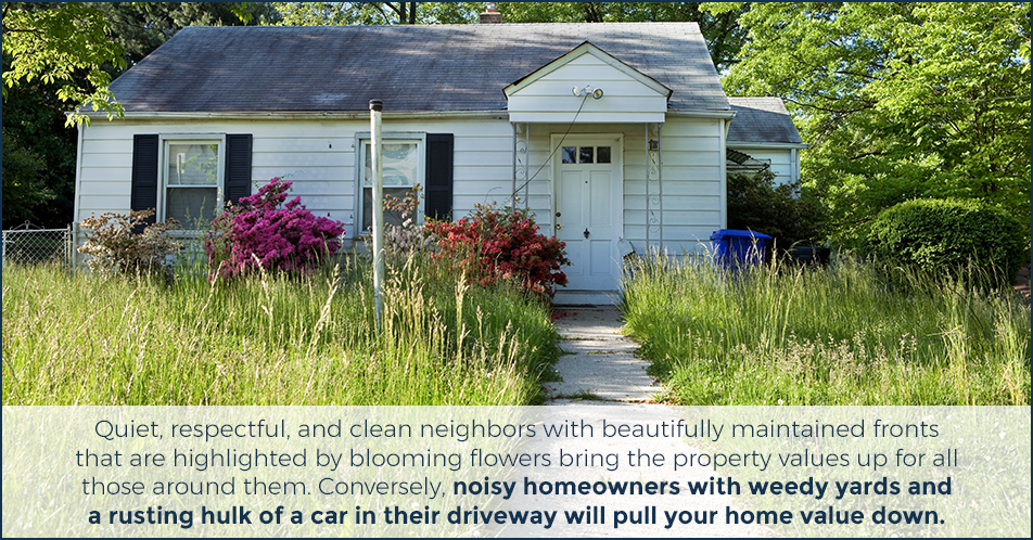 Quiet, respectful, and clean neighbors with beautifully maintained fronts that are highlighted by blooming flowers bring the property values up for all those around them. Conversely, noisy homeowners with weedy yards and a rusting hulk of a car in their driveway will pull your home value down.