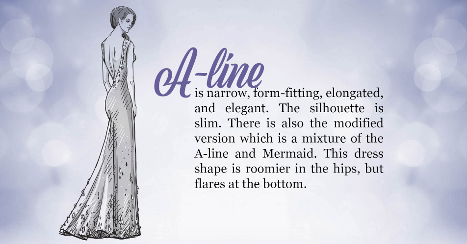 A-line is narrow, form-fitting, elongated, and elegant. The silhouette is slim. There is also the modified version which is a mixture of the A-line and Mermaid. This dress shape is roomier in the hips, but flares at the bottom.