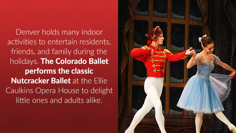 Denver holds many indoor activities to entertain residents, friends, and family during the holidays. The Colorado Ballet performs the classic Nutcracker Ballet at the Ellie Caulkins Opera House to delight little ones and adults alike.