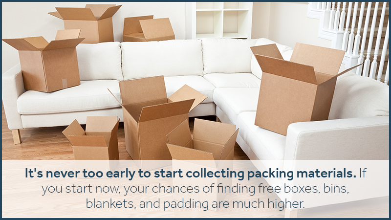 It's never too early to start collecting packing materials. If you start now, your chances of finding free boxes, bins, blankets, and padding are much higher. Hoard these materials, and don't be afraid to start packing boxes with the things you don't need for the next few months.