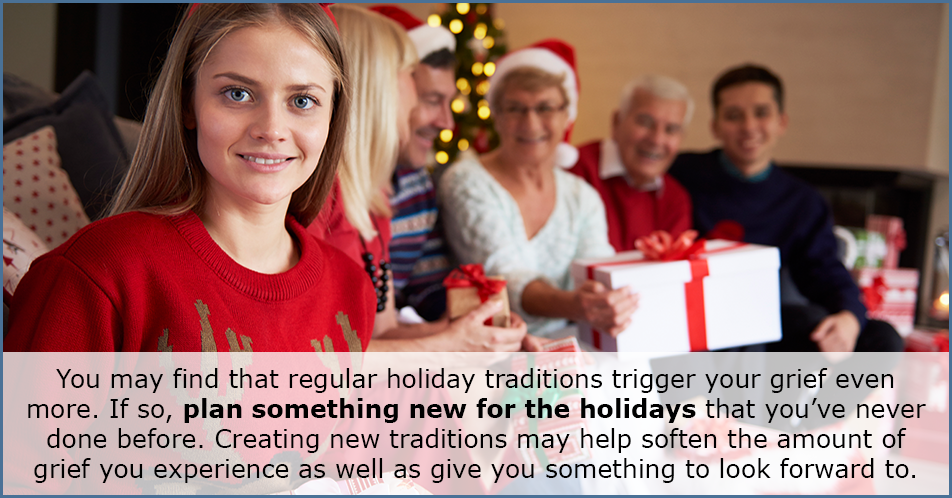 You may find that regular holiday traditions trigger your grief even more. If so, plan something new for the holidays that you've never done before. Creating new traditions may help soften the amount of grief you experience as well as give you something to look forward to.
