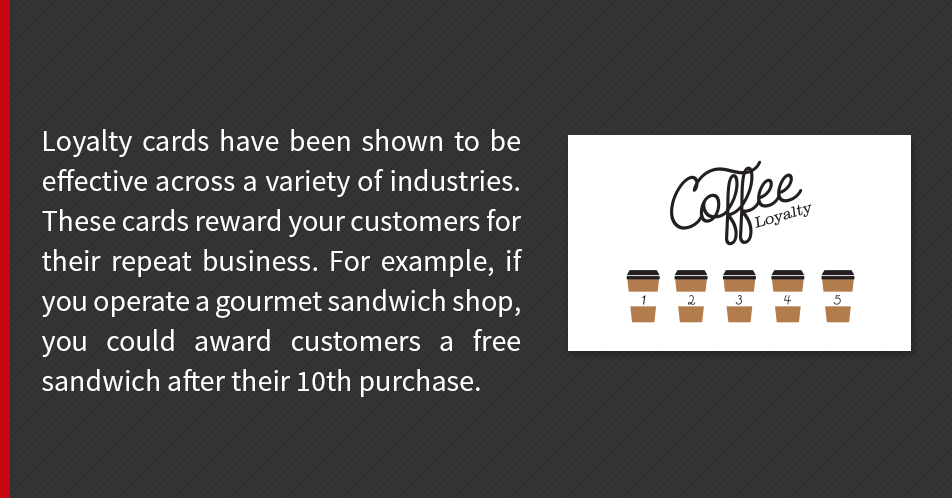 Loyalty cards have been shown to be effective across a variety of industries. These cards reward your customers for their repeat business. For example, if you operate a gourmet sandwich shop, you could award customers a free sandwich after their 10th purchase.