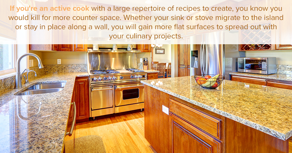 If you're an active cook with a large repertoire of recipes to create, you know you would kill for more counter space. Whether your sink or stove migrate to the island or stay in place along a wall, you will gain more flat surfaces to spread out with your culinary projects.
