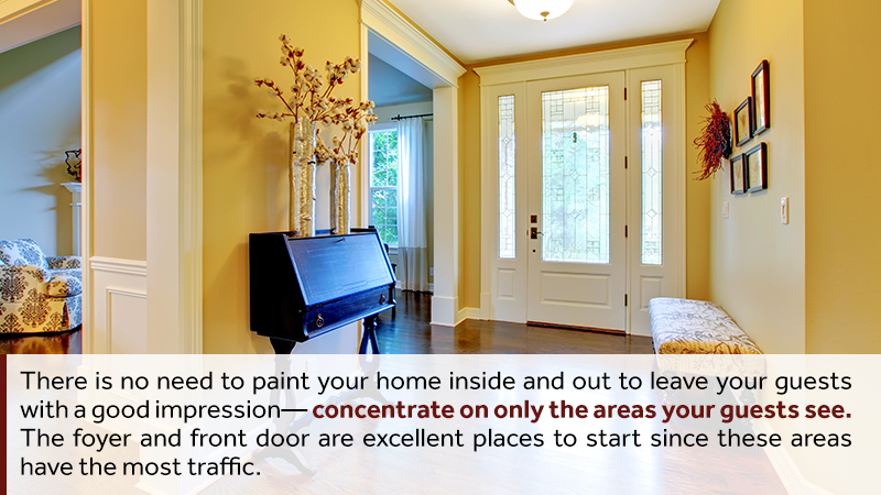 There is no need to paint your home inside and out to leave your guests with a good impression—concentrate on only the areas your guests see. The foyer and front door are excellent places to start since these areas have the most traffic. Consider painting an accent wall if you don't have the time to finish a complete room.