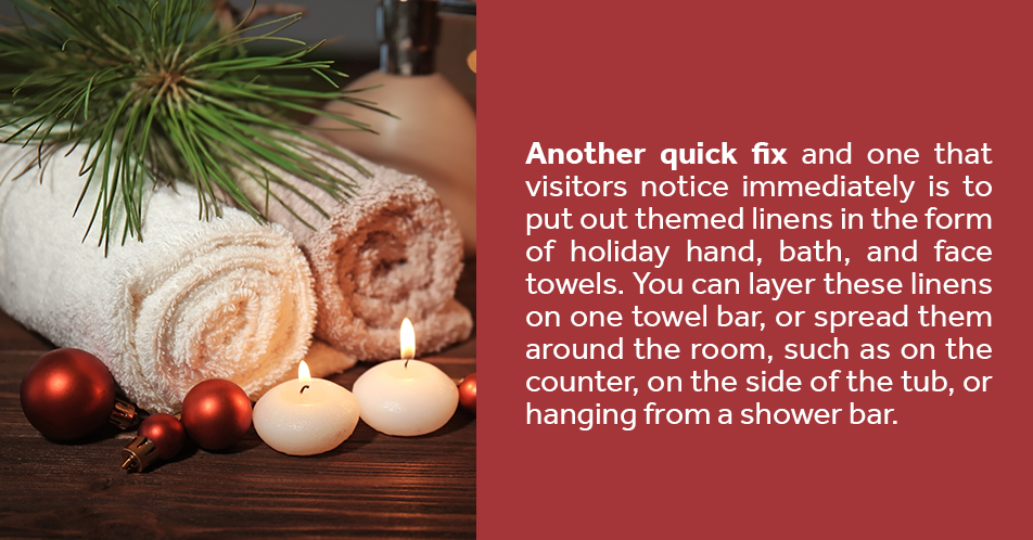 Another quick fix and one that visitors notice immediately is to put out themed linens in the form of holiday hand, bath, and face towels. You can layer these linens on one towel bar, or spread them around the room, such as on the counter, on the side of the tub, or hanging from a shower bar.